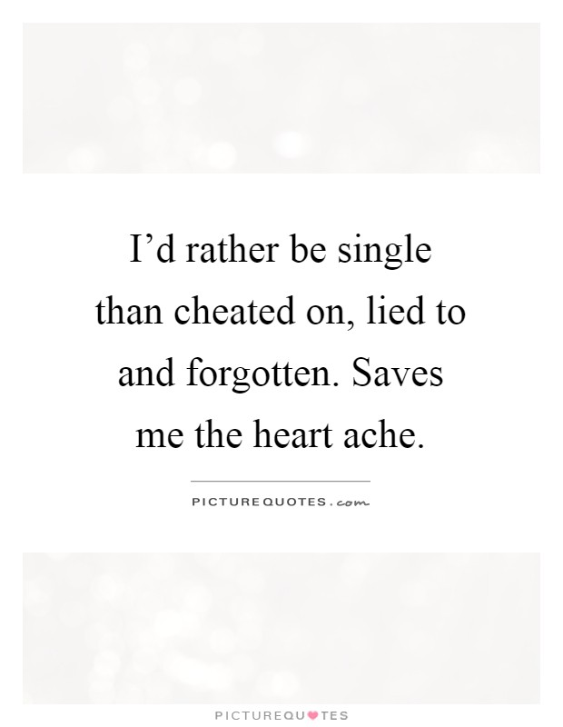 I'd rather be single than cheated on, lied to and forgotten. Saves me the heart ache Picture Quote #1