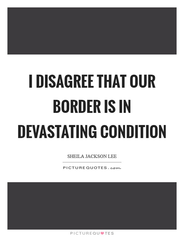 I disagree that our border is in devastating condition Picture Quote #1
