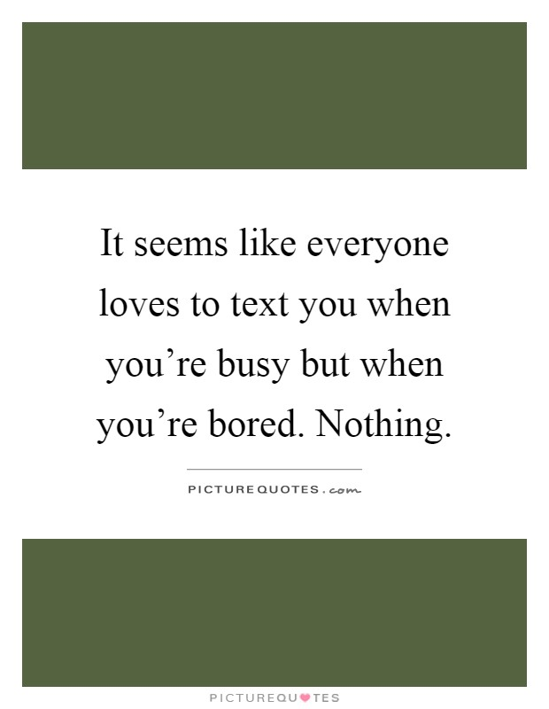 It seems like everyone loves to text you when you're busy but when you're bored. Nothing Picture Quote #1