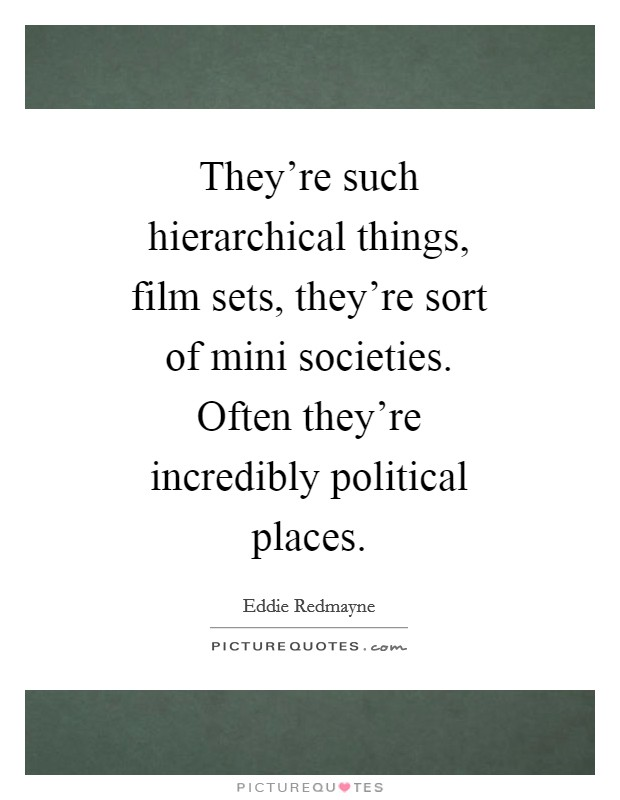 They're such hierarchical things, film sets, they're sort of mini societies. Often they're incredibly political places Picture Quote #1