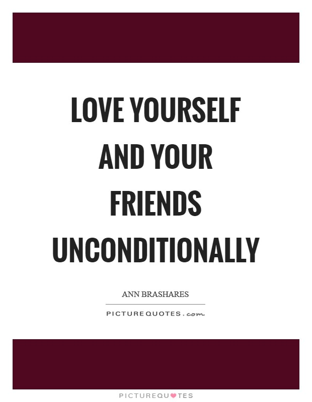 Love yourself and your friends unconditionally Picture Quote #1