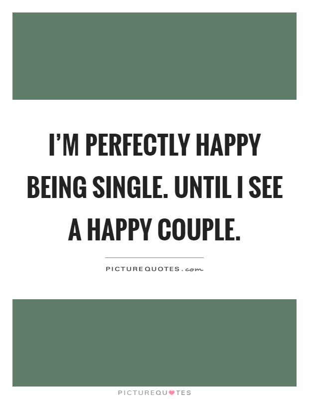 I'm perfectly happy being single. Until I see a happy couple Picture Quote #1