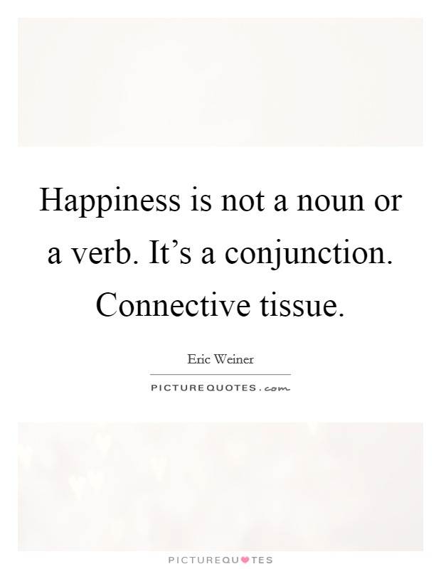 Happiness is not a noun or a verb. It's a conjunction. Connective tissue Picture Quote #1