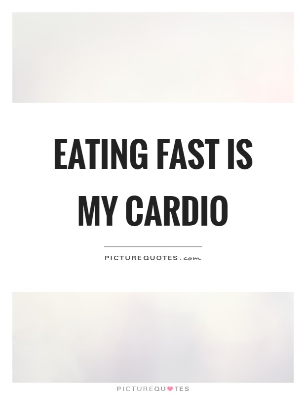 Eating fast is my cardio Picture Quote #1