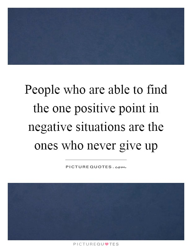 People who are able to find the one positive point in negative situations are the ones who never give up Picture Quote #1