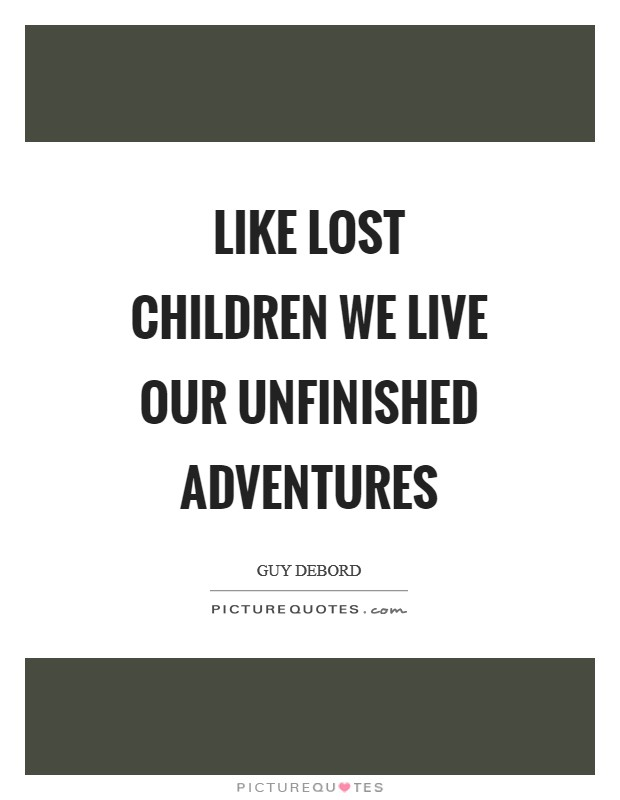 Like lost children we live our unfinished adventures Picture Quote #1