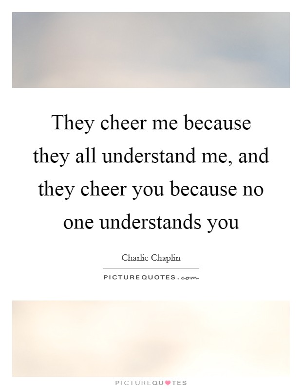 They cheer me because they all understand me, and they cheer you because no one understands you Picture Quote #1