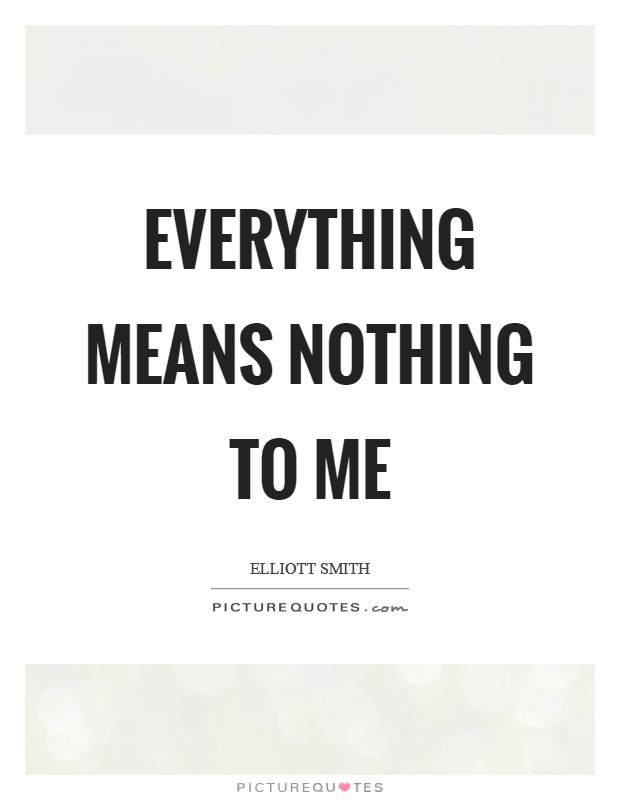 Everything means nothing to me Picture Quote #1