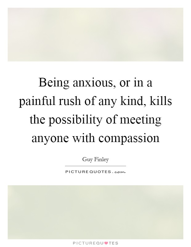 Being anxious, or in a painful rush of any kind, kills the possibility of meeting anyone with compassion Picture Quote #1