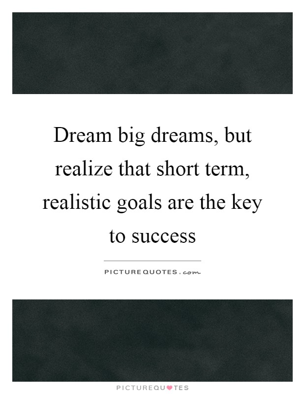 Dream big dreams, but realize that short term, realistic goals are the key to success Picture Quote #1