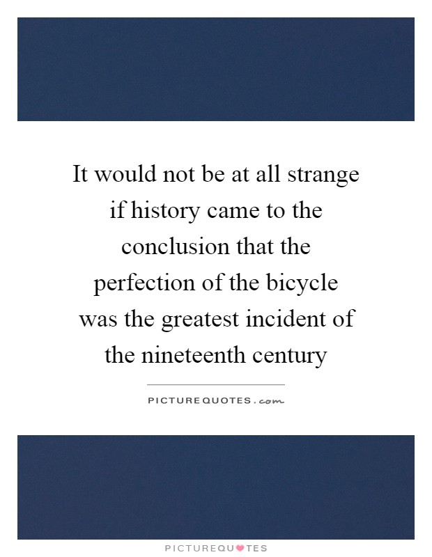 It would not be at all strange if history came to the conclusion that the perfection of the bicycle was the greatest incident of the nineteenth century Picture Quote #1