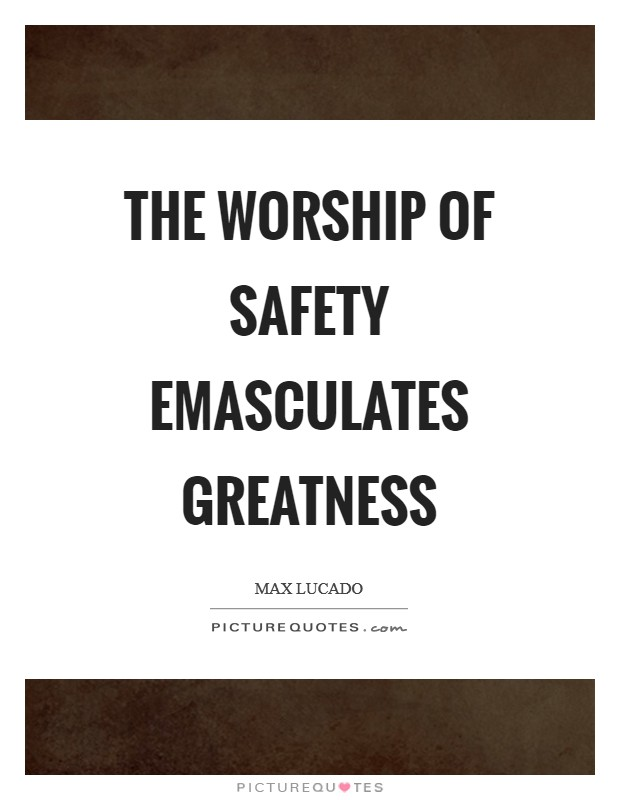 The worship of safety emasculates greatness Picture Quote #1