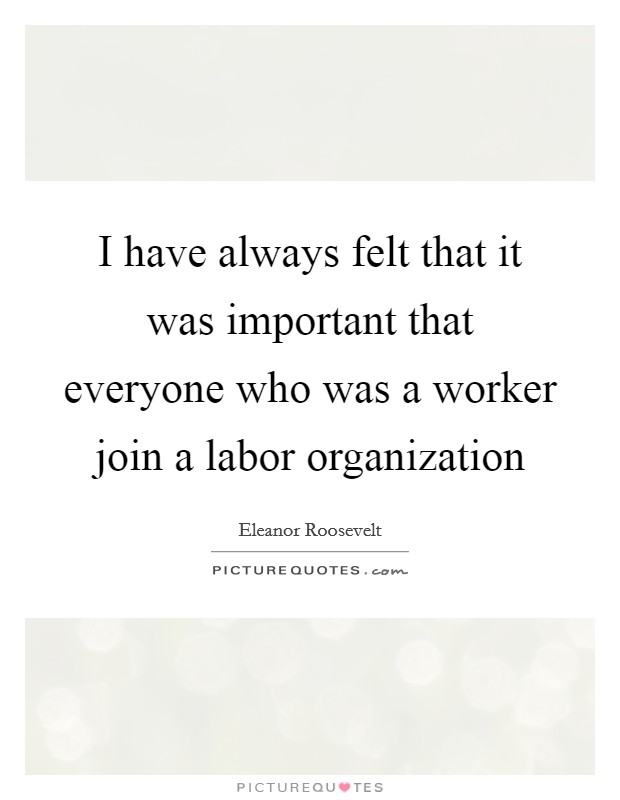I have always felt that it was important that everyone who was a worker join a labor organization Picture Quote #1
