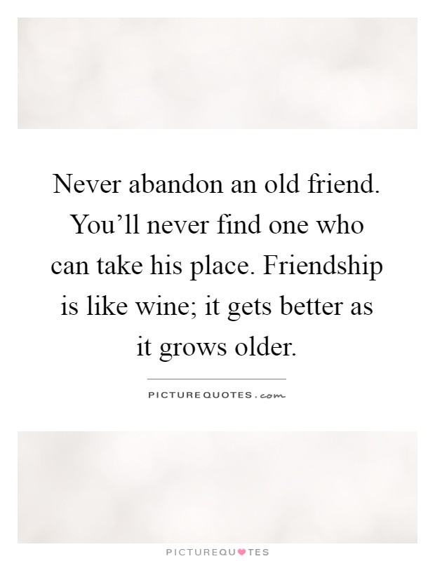 Never abandon an old friend. You'll never find one who can take his place. Friendship is like wine; it gets better as it grows older Picture Quote #1