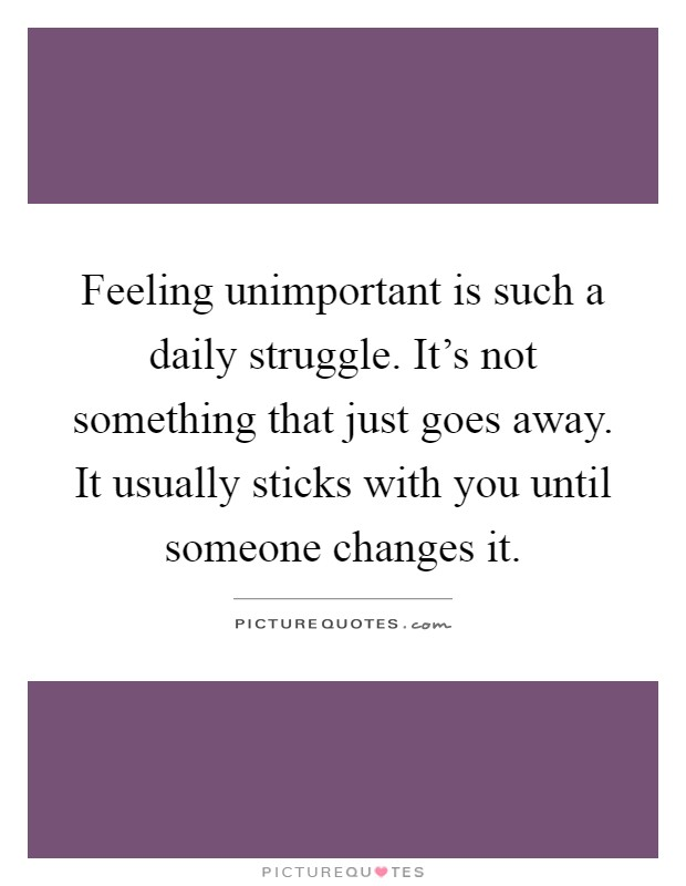 Feeling unimportant is such a daily struggle. It's not something that just goes away. It usually sticks with you until someone changes it Picture Quote #1
