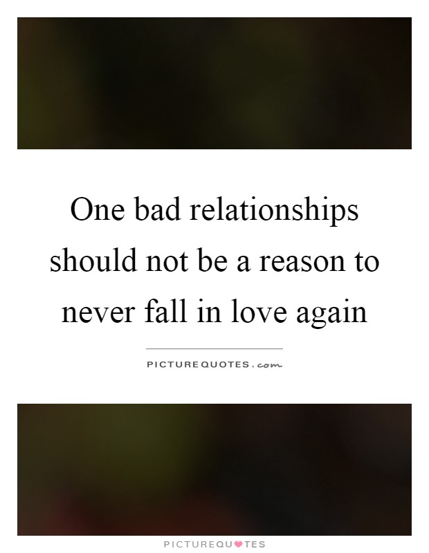 One bad relationships should not be a reason to never fall in love again Picture Quote #1