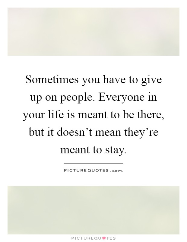 Sometimes you have to give up on people. Everyone in your life is meant to be there, but it doesn't mean they're meant to stay Picture Quote #1
