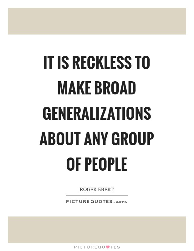 It is reckless to make broad generalizations about any group of people Picture Quote #1