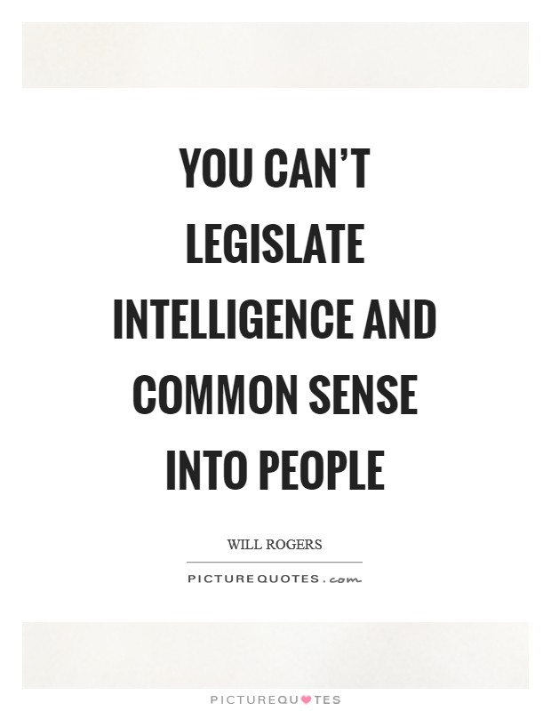 You can\'t legislate intelligence and common sense into ...