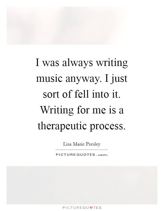 I was always writing music anyway. I just sort of fell into it. Writing for me is a therapeutic process Picture Quote #1