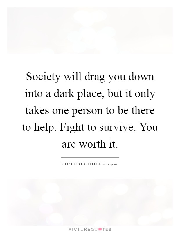 Society will drag you down into a dark place, but it only takes one person to be there to help. Fight to survive. You are worth it Picture Quote #1