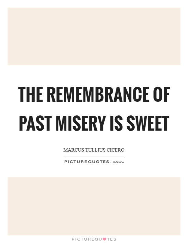 The remembrance of past misery is sweet Picture Quote #1