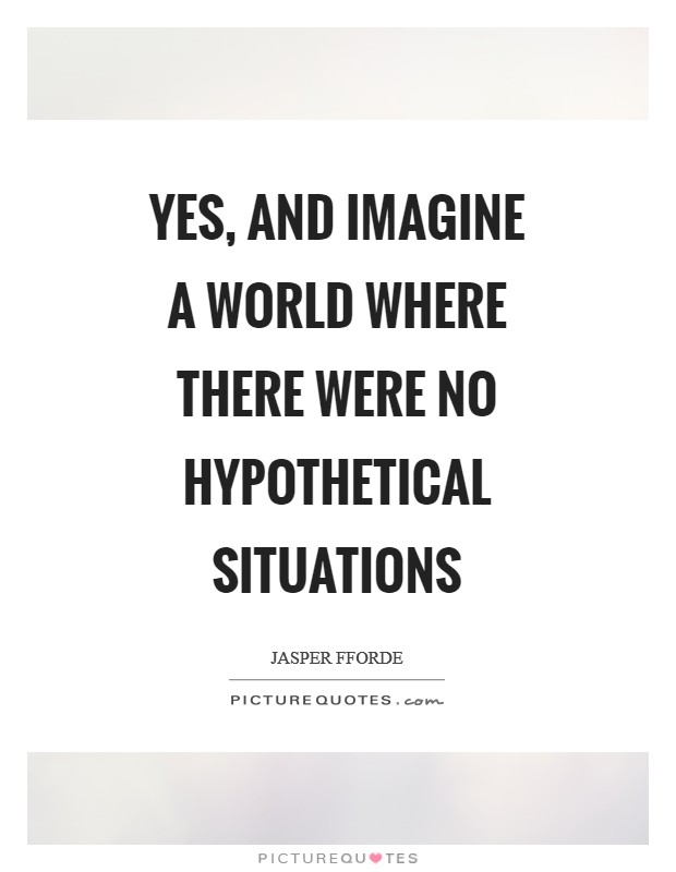Yes, and imagine a world where there were no hypothetical situations Picture Quote #1