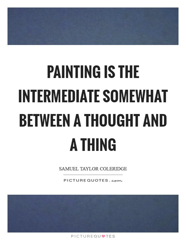 Painting is the intermediate somewhat between a thought and a thing Picture Quote #1