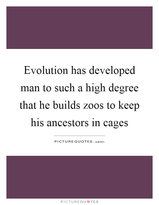 Evolution has developed man to such a high degree that he builds zoos to keep his ancestors in cages Picture Quote #1