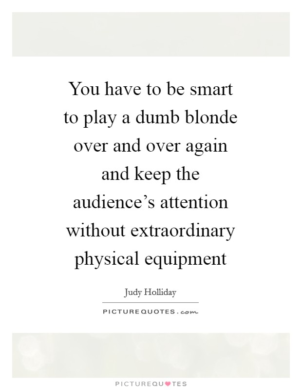 You have to be smart to play a dumb blonde over and over again and keep the audience's attention without extraordinary physical equipment Picture Quote #1
