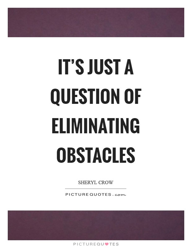 It's just a question of eliminating obstacles Picture Quote #1