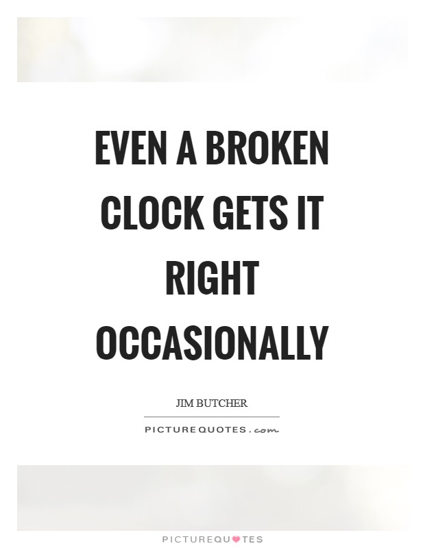 Even a broken clock gets it right occasionally Picture Quote #1