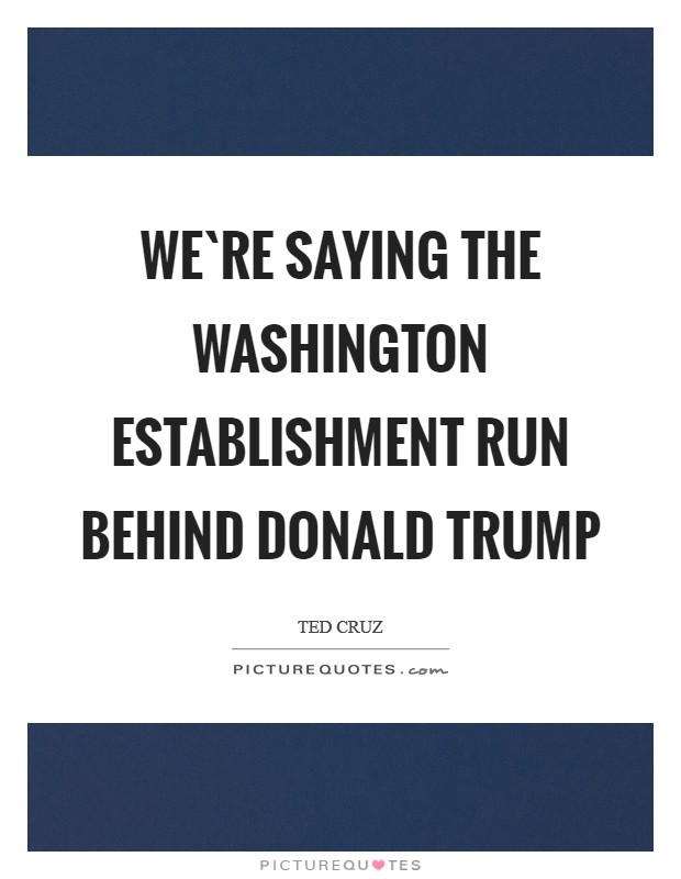 We`re saying the Washington establishment run behind Donald Trump Picture Quote #1
