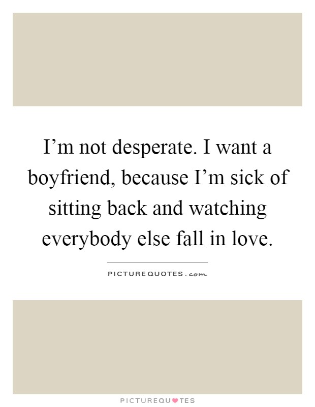 I\'m not desperate. I want a boyfriend, because I\'m sick of ...