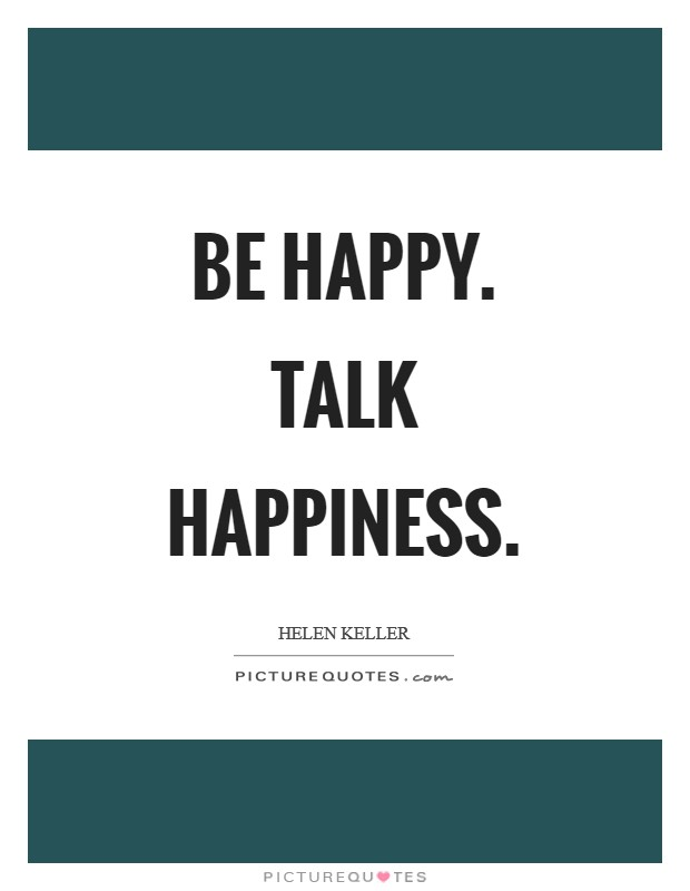 Be happy. Talk happiness Picture Quote #1