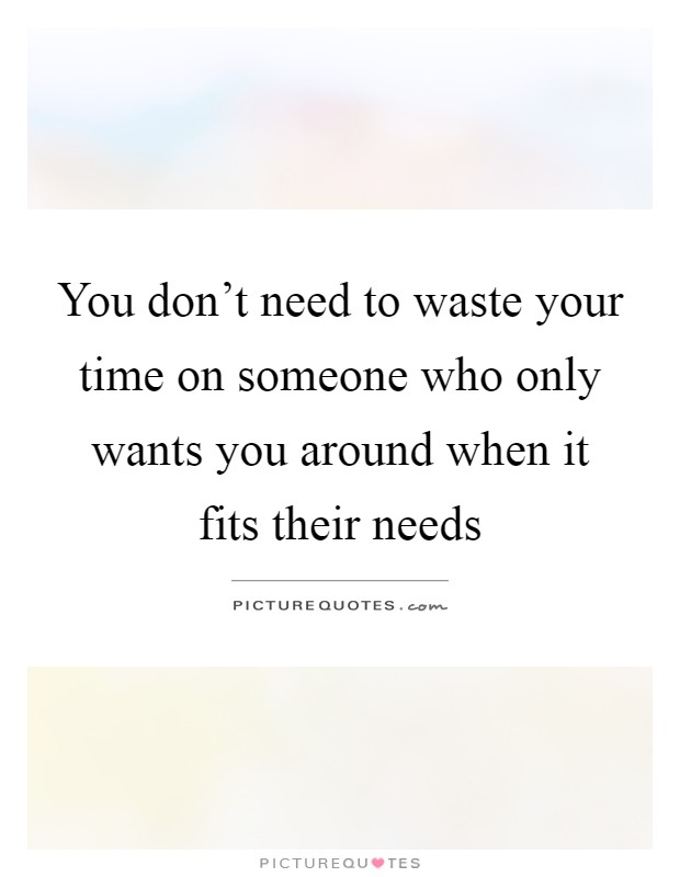 You don't need to waste your time on someone who only wants you around when it fits their needs Picture Quote #1
