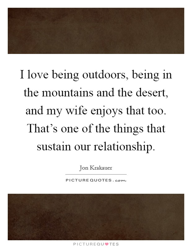 I love being outdoors, being in the mountains and the desert, and my wife enjoys that too. That's one of the things that sustain our relationship Picture Quote #1