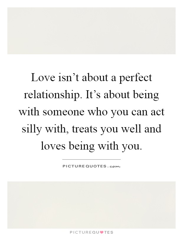 Love isn't about a perfect relationship. It's about being with someone who you can act silly with, treats you well and loves being with you Picture Quote #1