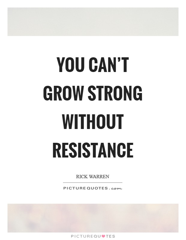 You can't grow strong without resistance Picture Quote #1
