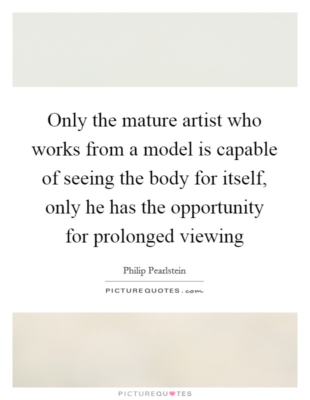 Only the mature artist who works from a model is capable of seeing the body for itself, only he has the opportunity for prolonged viewing Picture Quote #1