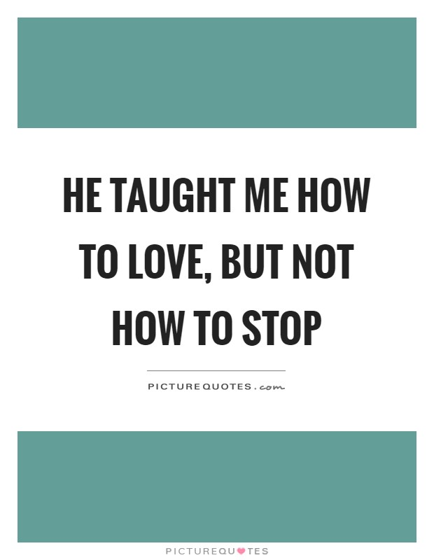 He taught me how to love, but not how to stop Picture Quote #1