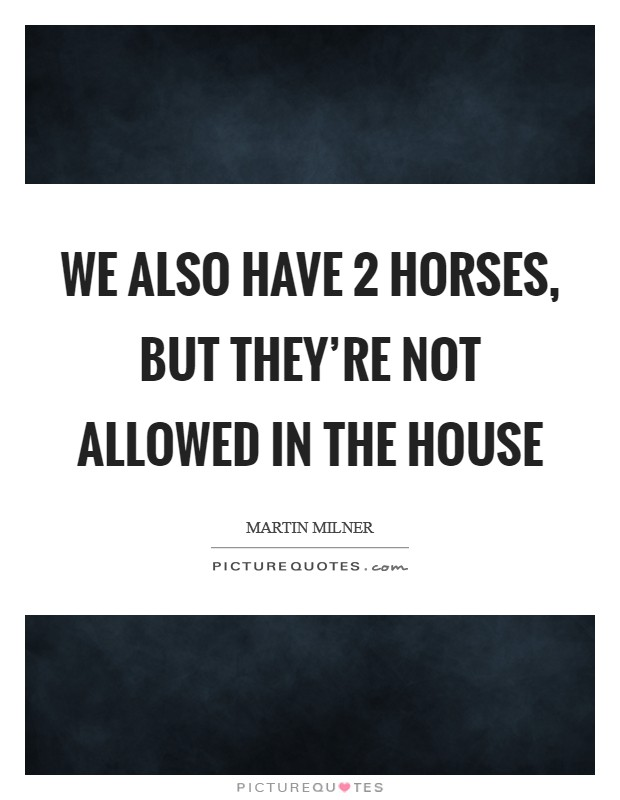 We also have 2 horses, but they're not allowed in the house Picture Quote #1