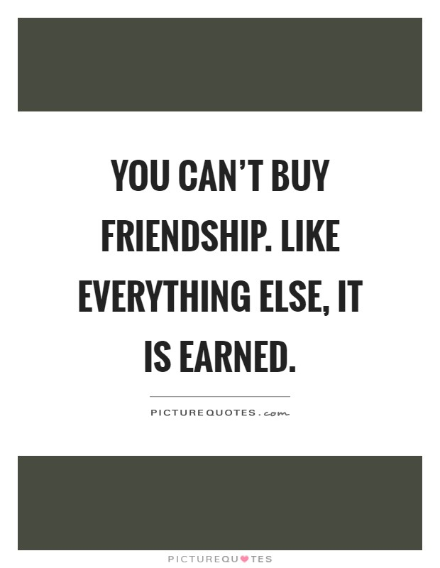 You can't buy friendship. Like everything else, it is earned Picture Quote #1