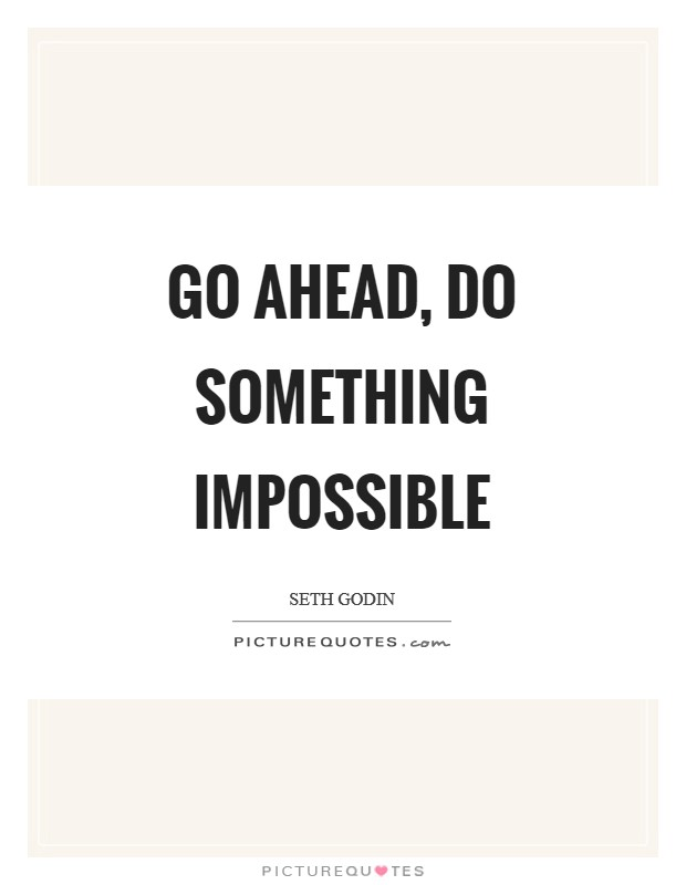 Go ahead, do something impossible Picture Quote #1