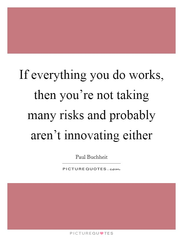 If everything you do works, then you're not taking many risks and probably aren't innovating either Picture Quote #1