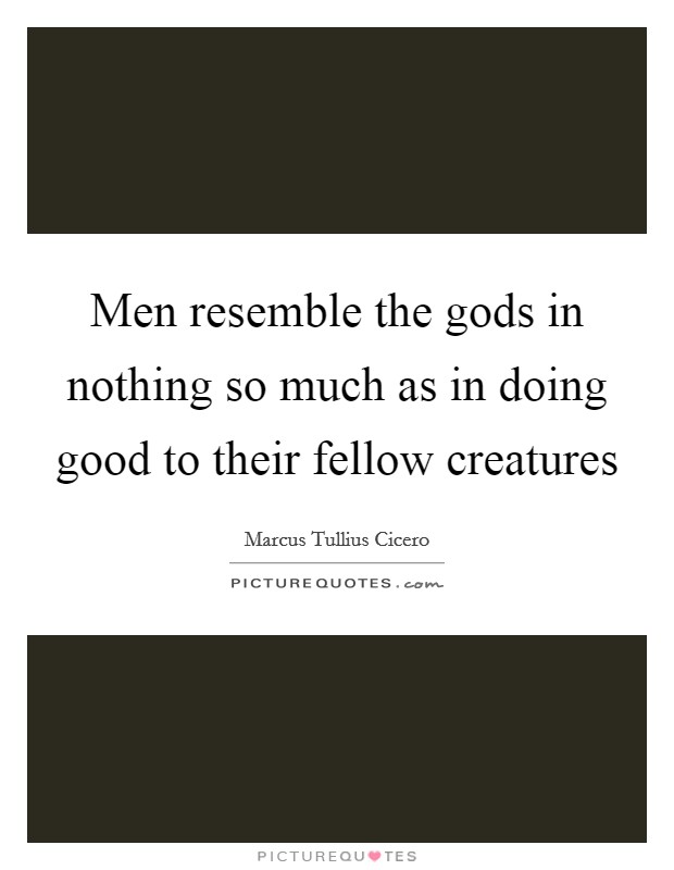 Men resemble the gods in nothing so much as in doing good to their fellow creatures Picture Quote #1