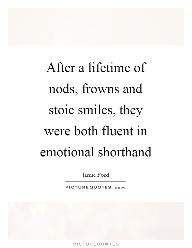 After a lifetime of nods, frowns and stoic smiles, they were both fluent in emotional shorthand Picture Quote #1