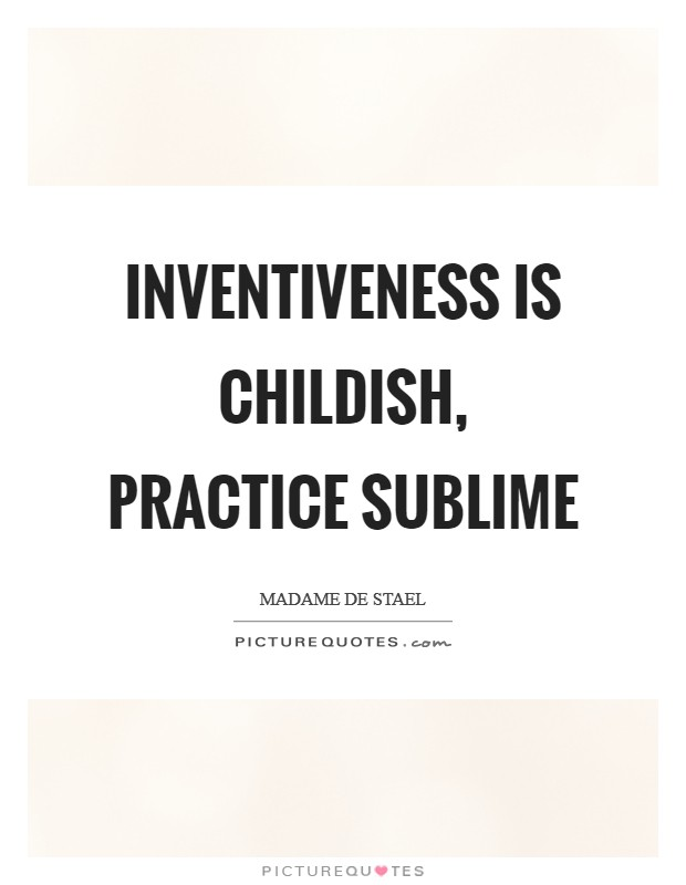 Inventiveness is childish, practice sublime Picture Quote #1