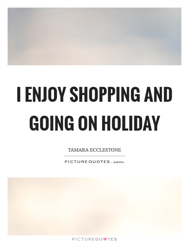 I enjoy shopping and going on holiday Picture Quote #1