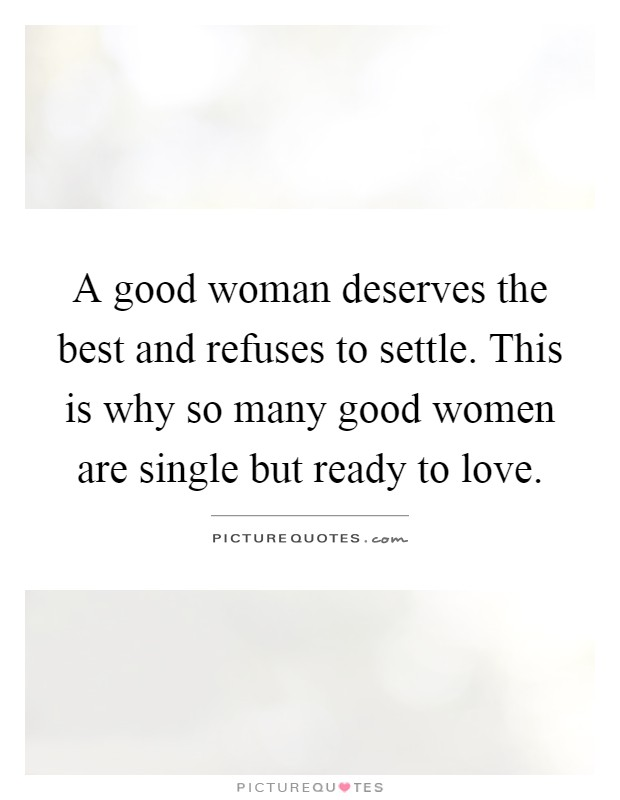 A good woman deserves the best and refuses to settle. This is why so many good women are single but ready to love Picture Quote #1